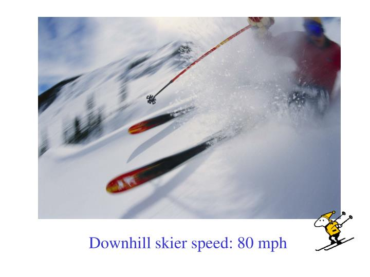 Downhill skier speed: 80 mph