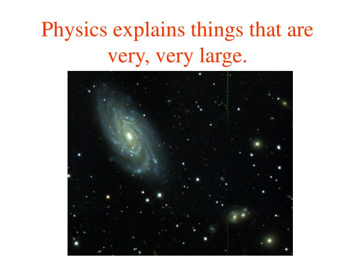 Physics explains things that are very very large