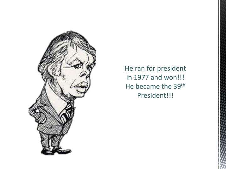 He ran for president in 1977 and won!!!