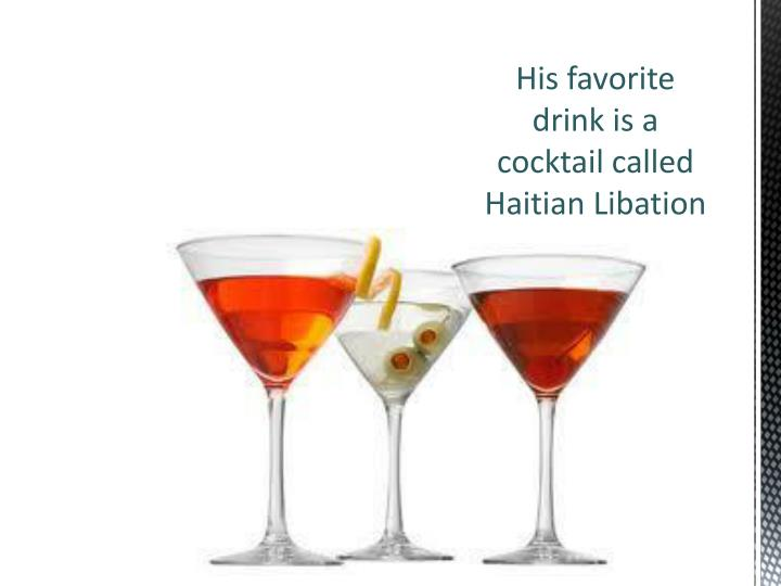 His favorite drink is a cocktail called Haitian Libation