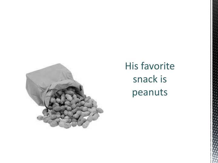 His favorite snack is peanuts