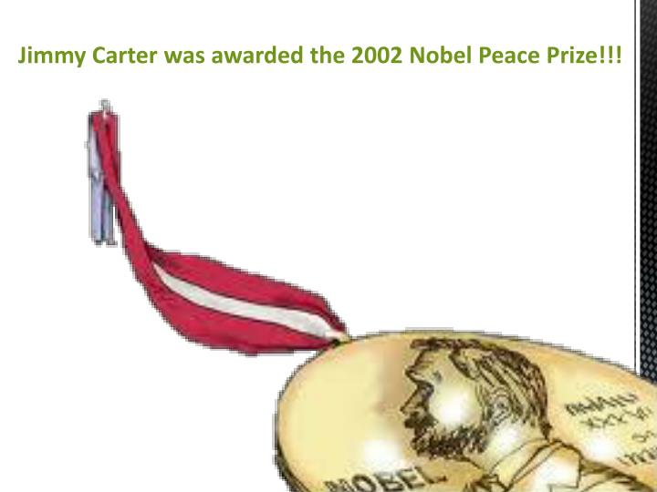 Jimmy Carter was awarded the 2002 Nobel Peace Prize!!!