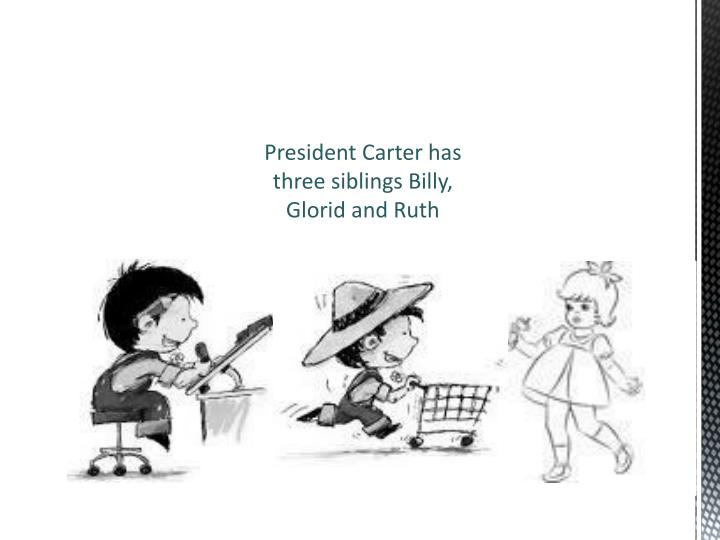 President Carter has three siblings Billy, Glorid and Ruth
