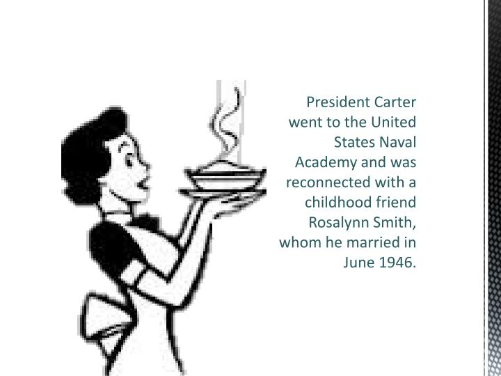 President Carter went to the United States Naval Academy and was reconnected with a childhood friend Rosalynn Smith, whom he married in June 1946.