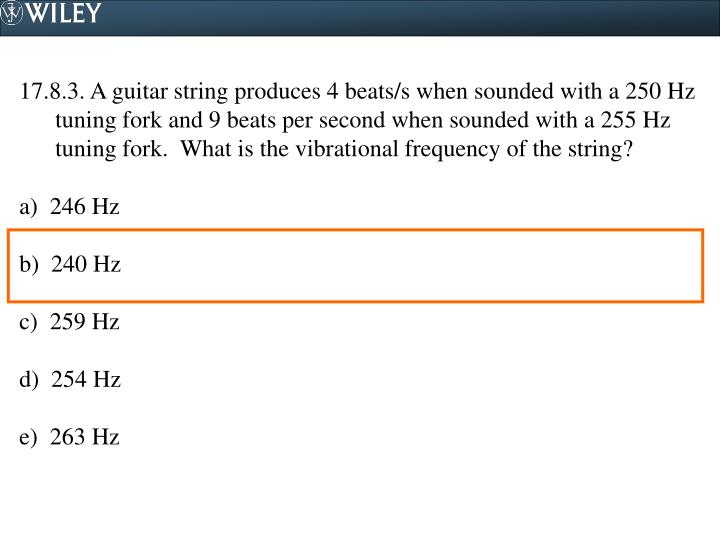 17.8.3. A guitar string produces 4 beats/s when sounded with a 250 Hz tuning fork and 9 beats per second when sounded with a 255 Hz tuning fork.  What is the vibrational frequency of the string?