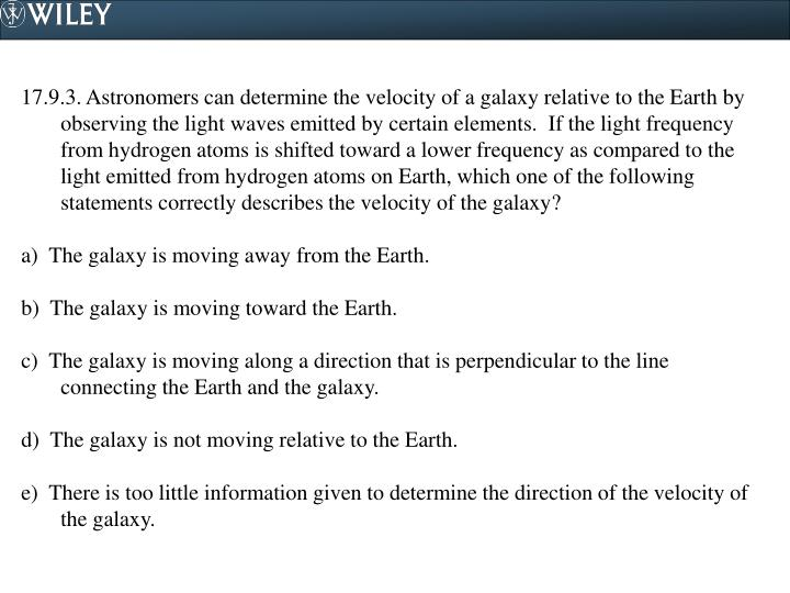 17.9.3. Astronomers can determine the velocity of a galaxy relative to the Earth by observing the light waves emitted by certain elements.  If the light frequency from hydrogen atoms is shifted toward a lower frequency as compared to the light emitted from hydrogen atoms on Earth, which one of the following statements correctly describes the velocity of the galaxy?