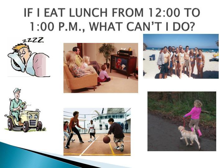 IF I EAT LUNCH FROM 12:00 TO 1:00 P.M., WHAT CAN'T I DO?