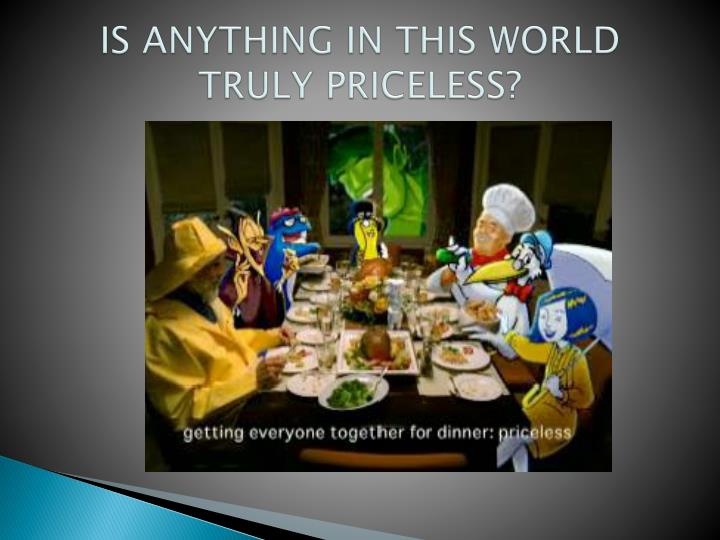 IS ANYTHING IN THIS WORLD TRULY PRICELESS?