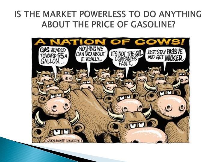 IS THE MARKET POWERLESS TO DO ANYTHING ABOUT THE PRICE OF GASOLINE?