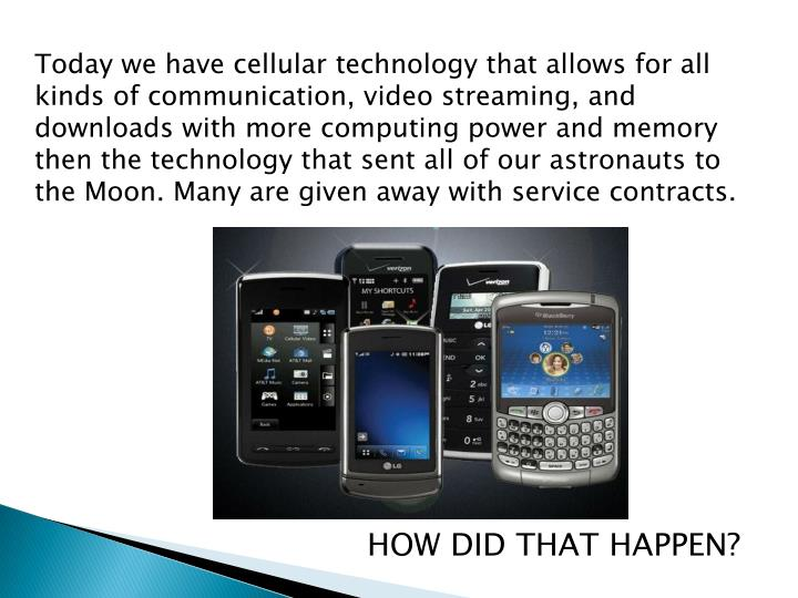Today we have cellular technology that allows for all kinds of communication, video streaming, and downloads with more computing power and memory