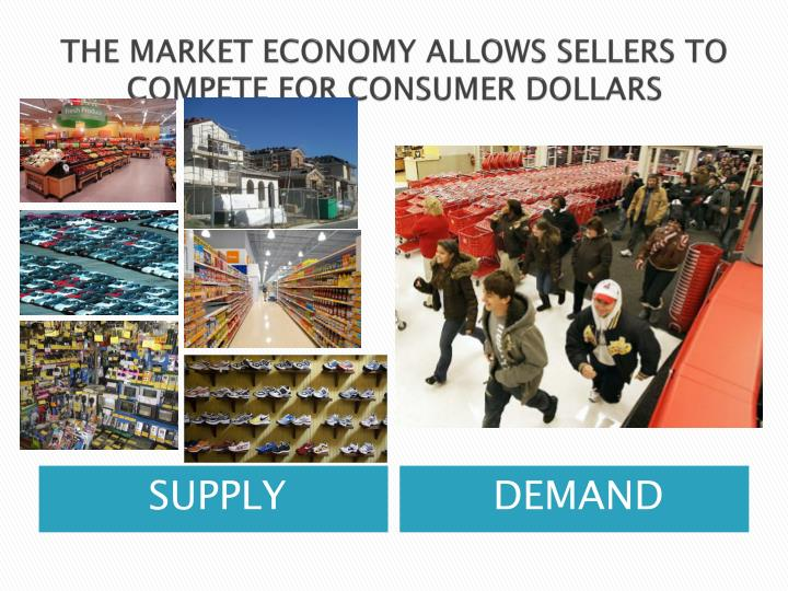 THE MARKET ECONOMY ALLOWS SELLERS TO COMPETE FOR CONSUMER DOLLARS