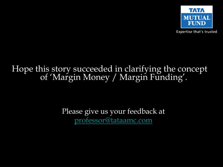 Hope this story succeeded in clarifying the concept of 'Margin Money / Margin Funding'.