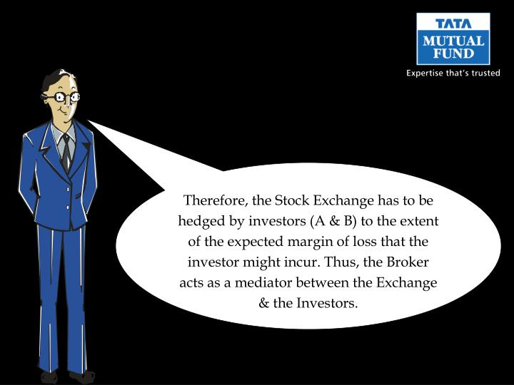 Therefore, the Stock Exchange has to be hedged by investors (A & B) to the extent of the expected margin of loss that the investor might incur. Thus, the Broker acts as a mediator between the Exchange & the Investors.