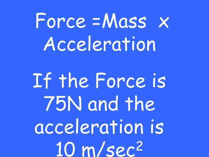Force =Mass  x Acceleration