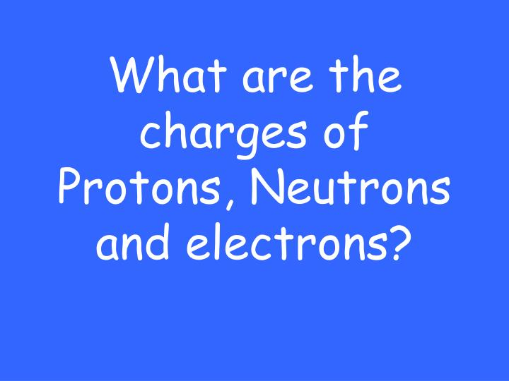 What are the charges of Protons, Neutrons and electrons?
