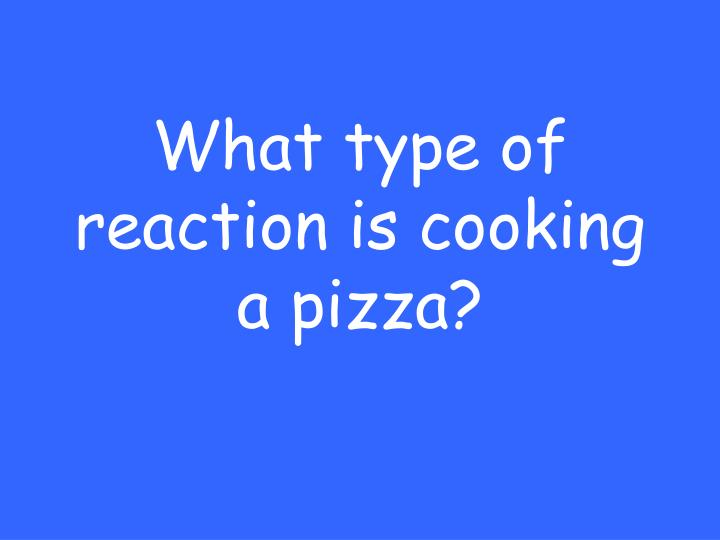 What type of reaction is cooking a pizza?