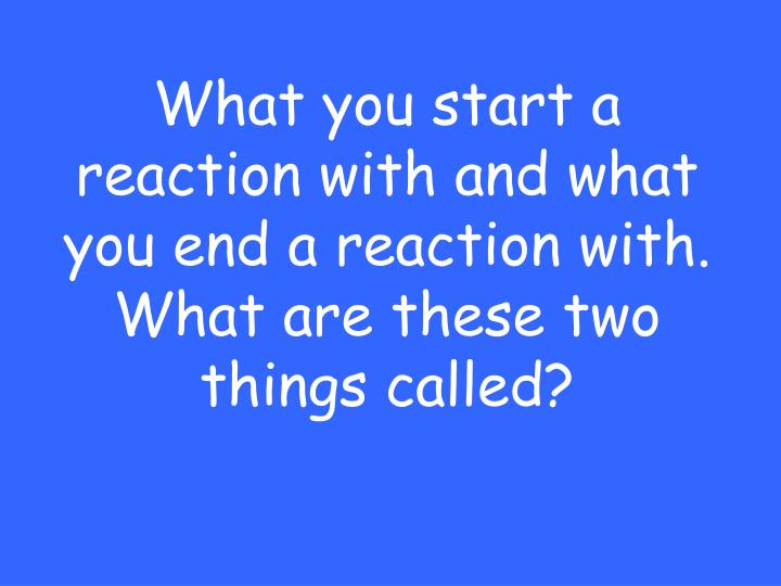 What you start a reaction with and what you end a reaction with.  What are these two things called?