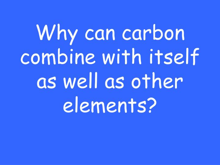 Why can carbon combine with itself as well as other elements?