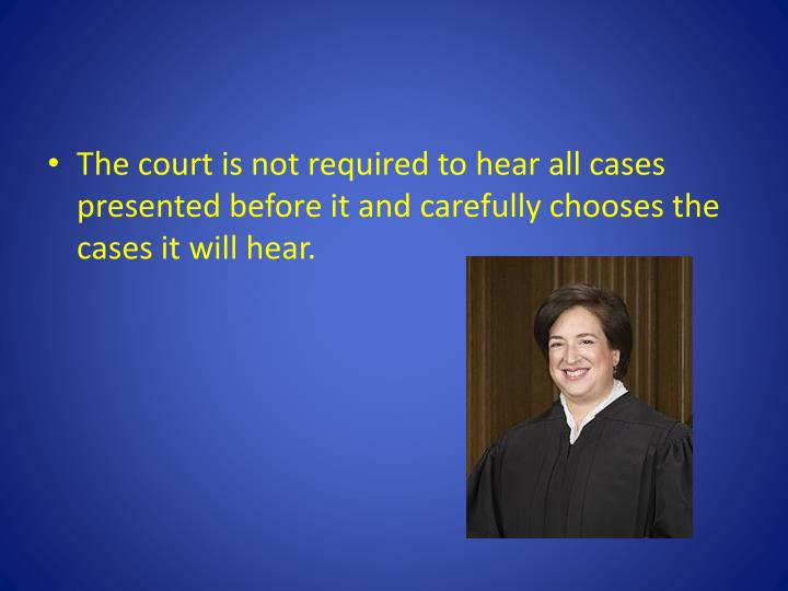 The court is not required to hear all cases presented before it and carefully chooses the cases it will hear.
