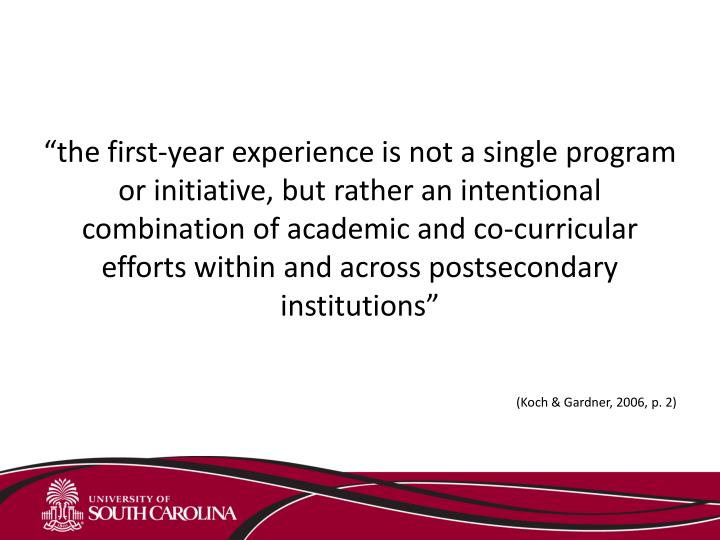"""""""the first-year experience is not a single program or initiative, but rather an intentional combination of academic and co-curricular efforts within and across postsecondary institutions"""""""