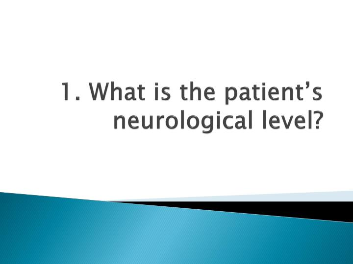 1. What is the patient's neurological level?