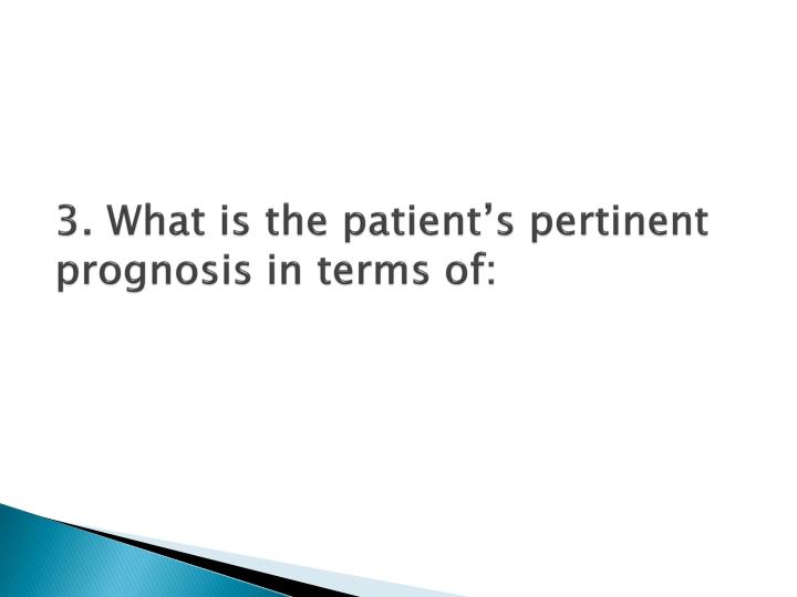 3. What is the patient's pertinent prognosis in terms of: