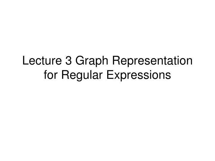 lecture 3 graph representation for regular expressions n.