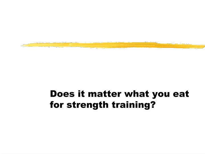 Does it matter what you eat for strength training?