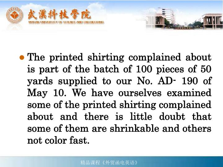The printed shirting complained about is part of the batch of 100 pieces of 50 yards supplied to our No. AD- 190 of May 10. We have ourselves examined some of the printed shirting complained about and there is little doubt that some of them are shrinkable and others not color fast.
