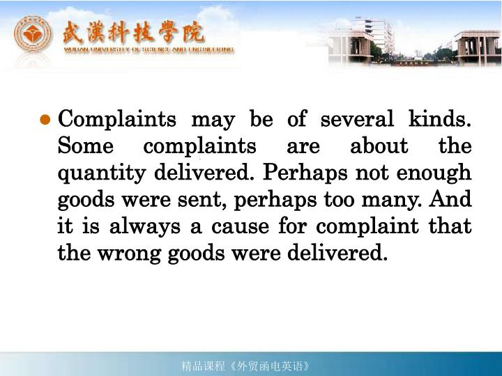 Complaints may be of several kinds. Some complaints are about the quantity delivered. Perhaps not enough goods were sent, perhaps too many. And it is always a cause for complaint that the wrong goods were delivered.