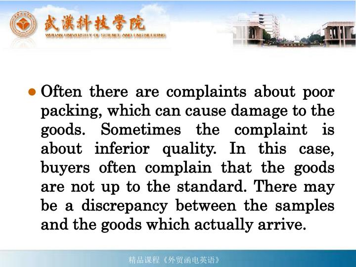Often there are complaints about poor packing, which can cause damage to the goods. Sometimes the complaint is about inferior quality. In this case, buyers often complain that the goods are not up to the standard. There may be a discrepancy between the samples and the goods which actually arrive.