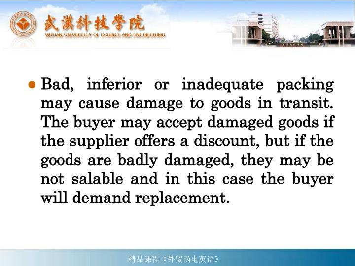 Bad, inferior or inadequate packing may cause damage to goods in transit. The buyer may accept damaged goods if the supplier offers a discount, but if the goods are badly damaged, they may be not salable and in this case the buyer will demand replacement.