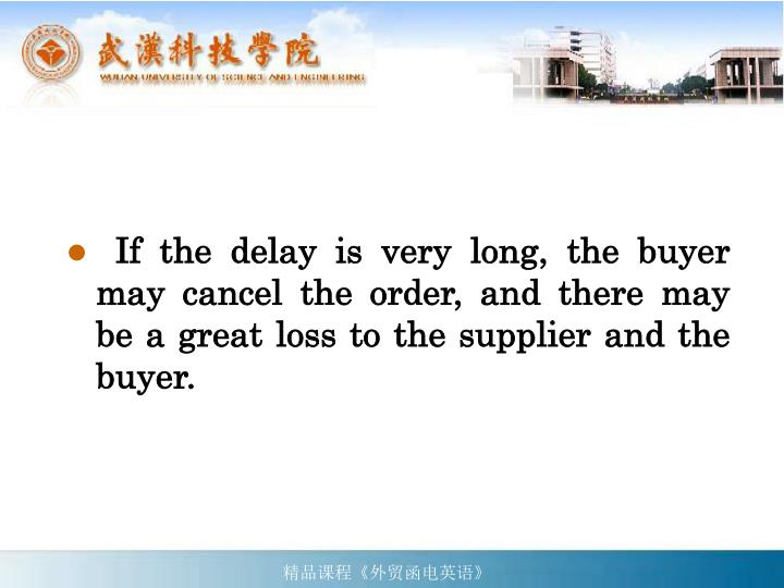 If the delay is very long, the buyer may cancel the order, and there may be a great loss to the supplier and the buyer.