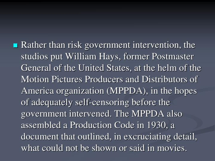 Rather than risk government intervention, the studios put William Hays, former Postmaster General of the United States, at the helm of the Motion Pictures Producers and Distributors of America organization (MPPDA), in the hopes of adequately self-censoring before the government intervened. The MPPDA also assembled a Production Code in 1930, a document that outlined, in excruciating detail, what could not be shown or said in movies.