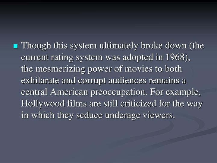 Though this system ultimately broke down (the current rating system was adopted in 1968), the mesmerizing power of movies to both exhilarate and corrupt audiences remains a central American preoccupation. For example, Hollywood films are still criticized for the way in which they seduce underage viewers.