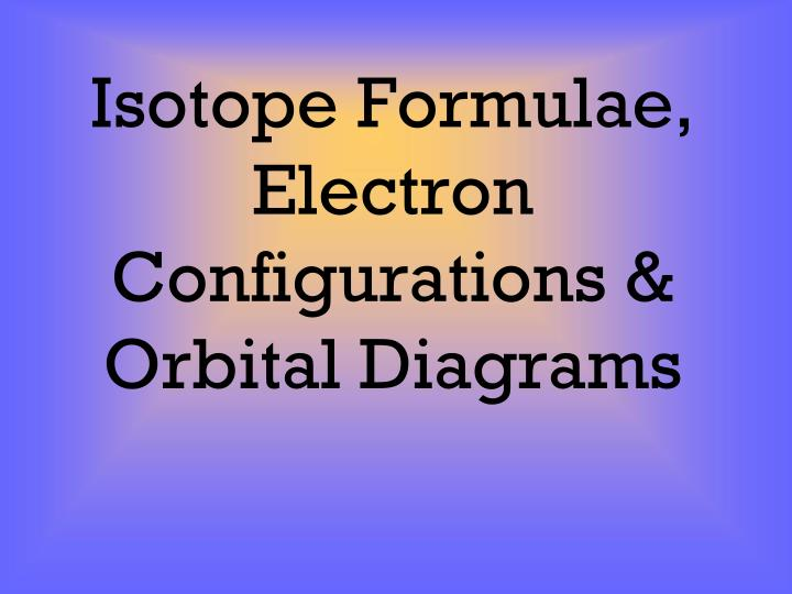 Ppt isotope formulae electron configurations orbital diagrams isotope formulae electron configurations orbital diagrams ccuart Gallery