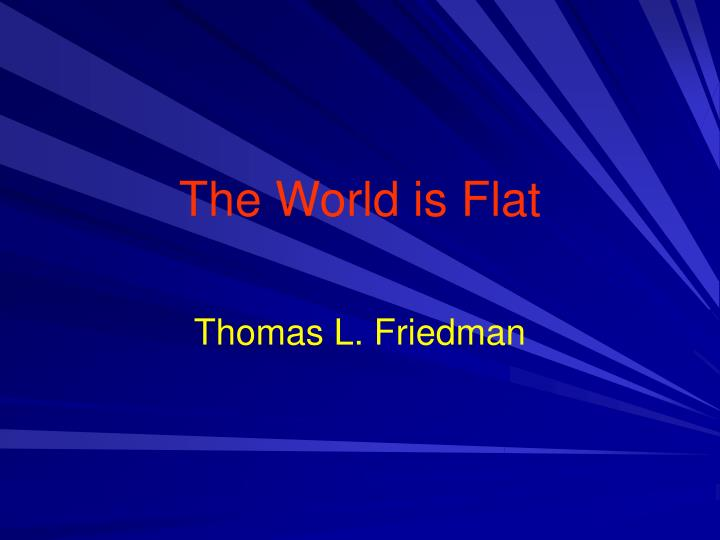 is the world round or flat essay The world is flat student professor course date the world is flat 1- technology drivers and business drivers that make the world flat the world has been constantly growing and globalization has been the widely accepted trend everywhere.