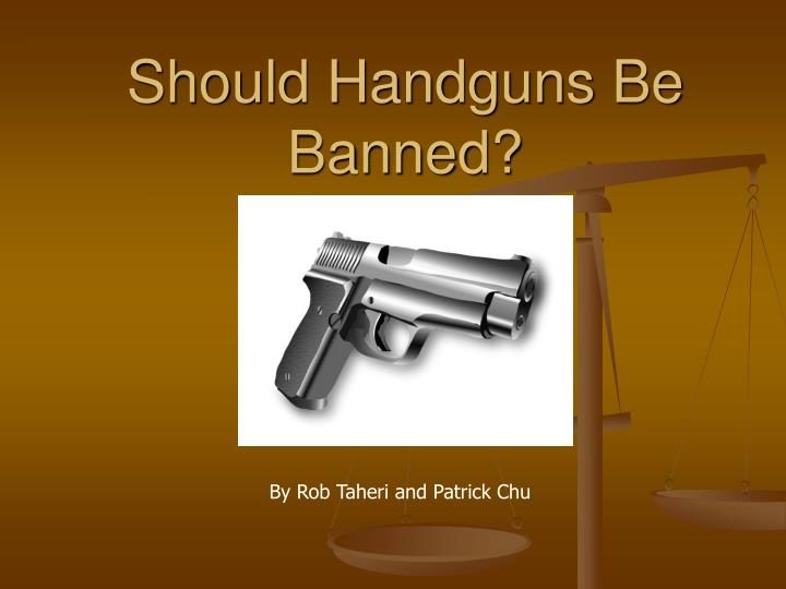 handguns should be banned essay Argumentative essay: all handguns must be banned there are certain parts of the world that has already banned guns and similar weapons the problem here is people can still smuggle them in.