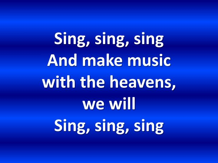 Sing sing sing and make music with the heavens we will sing sing sing