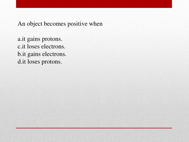 An object becomes positive
