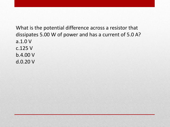 What is the potential difference across a resistor that dissipates 5.00 W of power and has a current of 5.0 A?
