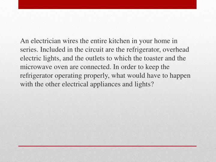 An electrician wires the entire kitchen in your home in series. Included in the circuit are the refrigerator, overhead electric lights, and the outlets to which the toaster and the microwave oven are connected. In order to keep the refrigerator operating properly, what would have to happen with the other electrical appliances and lights?
