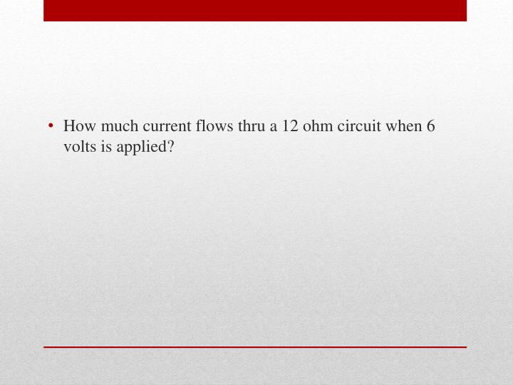 How much current flows thru a 12 ohm circuit when 6 volts is applied?