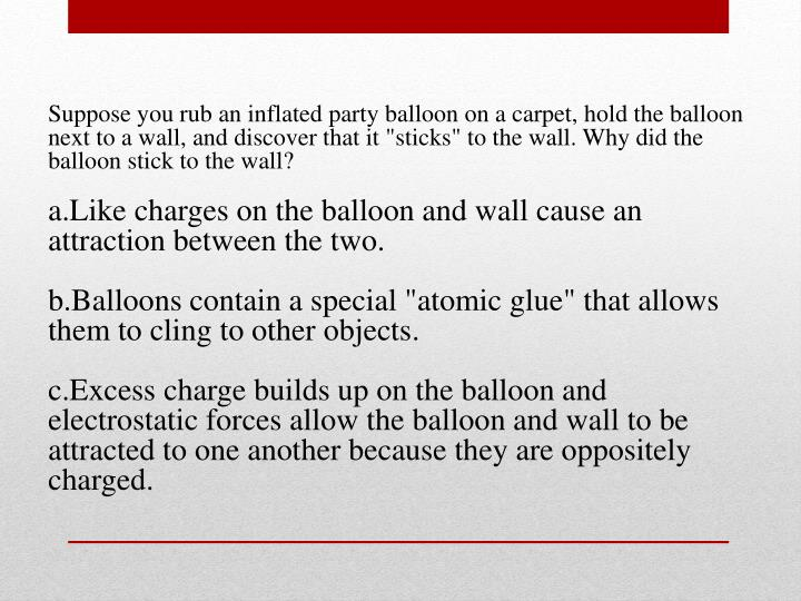 "Suppose you rub an inflated party balloon on a carpet, hold the balloon next to a wall, and discover that it ""sticks"" to the wall. Why did the balloon stick to the wall"