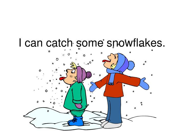 I can catch some snowflakes.
