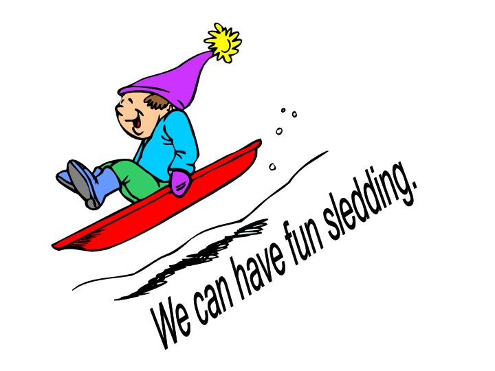 We can have fun sledding.