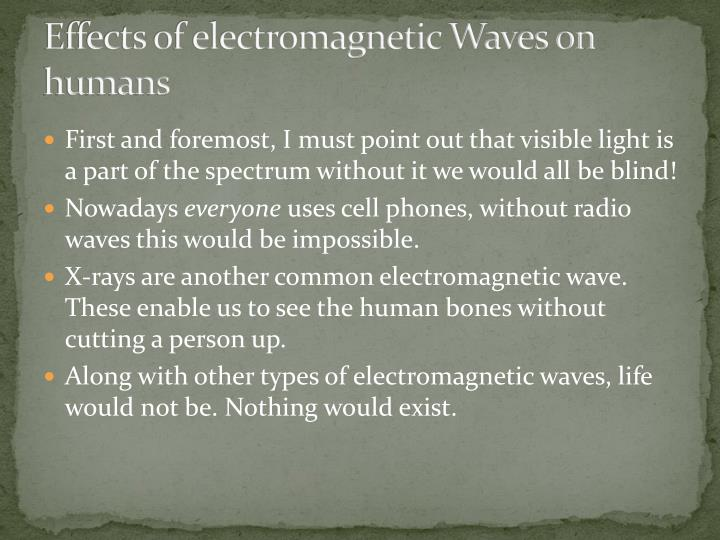 effects of electromagnetic radiation The body of studies showed that electromagnetic radiations have several important effects on different bodyregions depending on their energy (grundler et al, 1992) for instance, increase in the permeability of the cell membrane, chromosome structural changes and chemical changes in dna structure are shown to be occurred after electromagnetic wave exposure (grundler et al, 1992).