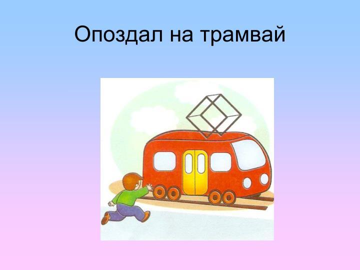 Опоздал на трамвай