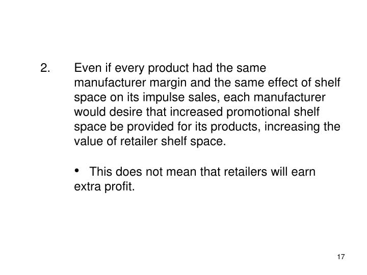 Even if every product had the same manufacturer margin and the same effect of shelf space on its impulse sales, each manufacturer would desire that increased promotional shelf space be provided for its products, increasing the value of retailer shelf space.