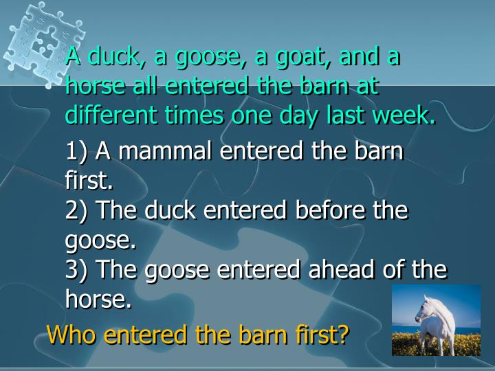 A duck, a goose, a goat, and a horse all entered the barn at different times one day last week.